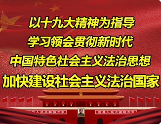 以十九大精神为指导 学习领会贯彻新时代中国特色社会主义法治思想  加快建设社会主义法治国家