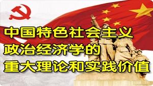 中国特色社会主义政治经济学的重大理论和实践价值