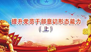 提升党员干部意识形态能力(上)