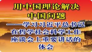 用中国理论解决中国问题——学习习近平总书记在哲学社会科学工作座谈会上重要讲话的体会