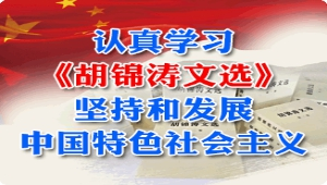 认真学习《胡锦涛文选》 坚持和发展中国特色社会主义